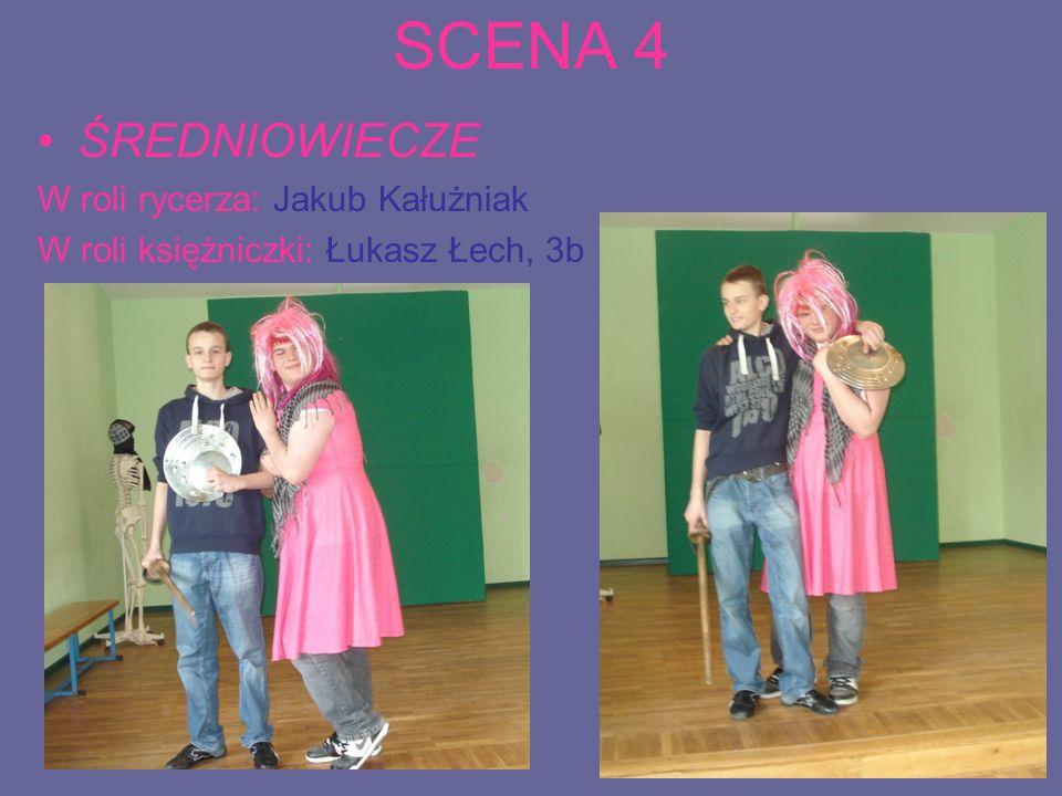 SCENA 4 ŚREDNIOWIECZE W roli rycerza: Jakub Kałużniak W roli księżniczki: Łukasz Łech, 3b