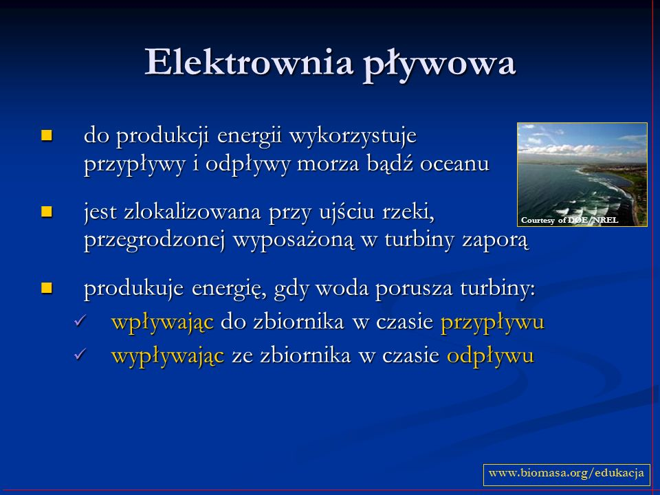 Elektrownia pływowa do produkcji energii wykorzystuje przypływy i odpływy morza bądź oceanu do produkcji energii wykorzystuje przypływy i odpływy morza bądź oceanu jest zlokalizowana przy ujściu rzeki, przegrodzonej wyposażoną w turbiny zaporą jest zlokalizowana przy ujściu rzeki, przegrodzonej wyposażoną w turbiny zaporą produkuje energię, gdy woda porusza turbiny: produkuje energię, gdy woda porusza turbiny: wpływając do zbiornika w czasie przypływu wpływając do zbiornika w czasie przypływu wypływając ze zbiornika w czasie odpływu wypływając ze zbiornika w czasie odpływu www.biomasa.org/edukacja Courtesy of DOE/NREL
