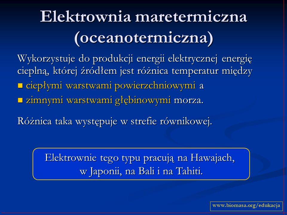 Elektrownia maretermiczna (oceanotermiczna) Wykorzystuje do produkcji energii elektrycznej energię cieplną, której źródłem jest różnica temperatur między ciepłymi warstwami powierzchniowymi a ciepłymi warstwami powierzchniowymi a zimnymi warstwami głębinowymi morza.