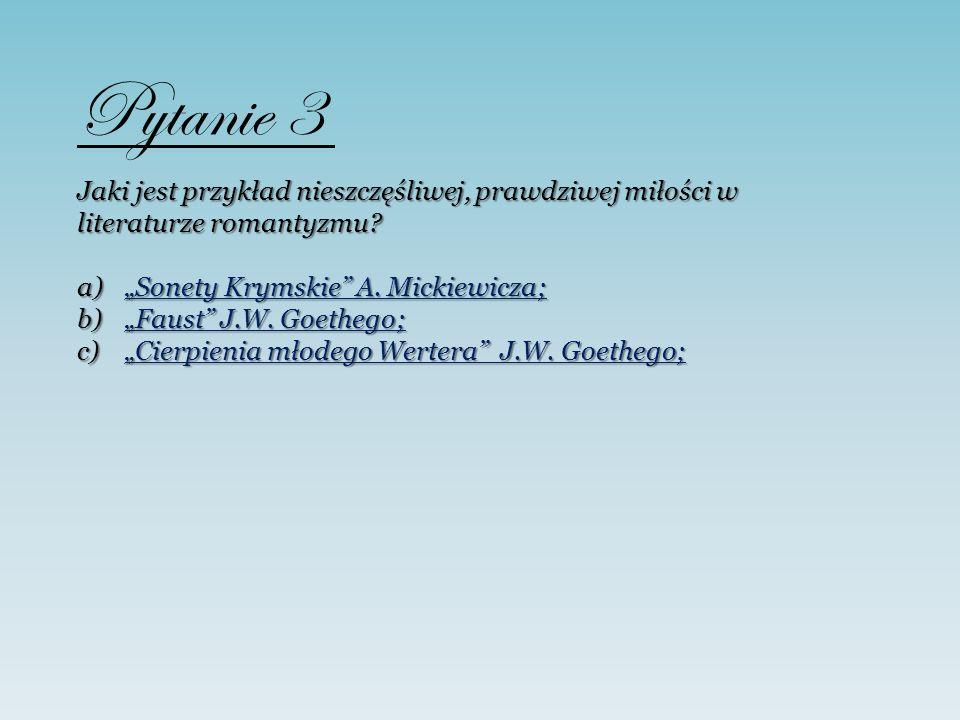 Pytanie 3 Jaki jest przykład nieszczęśliwej, prawdziwej miłości w literaturze romantyzmu? a)Sonety Krymskie A. Mickiewicza; Sonety Krymskie A. Mickiew