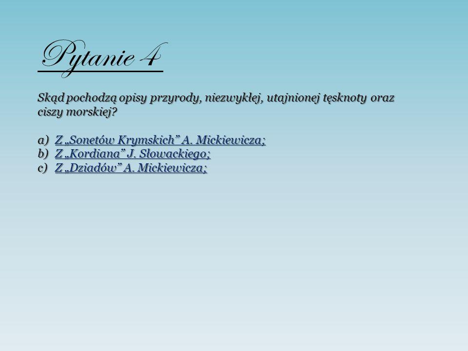 Pytanie 4 Skąd pochodzą opisy przyrody, niezwykłej, utajnionej tęsknoty oraz ciszy morskiej? a)Z Sonetów Krymskich A. Mickiewicza; Z Sonetów Krymskich