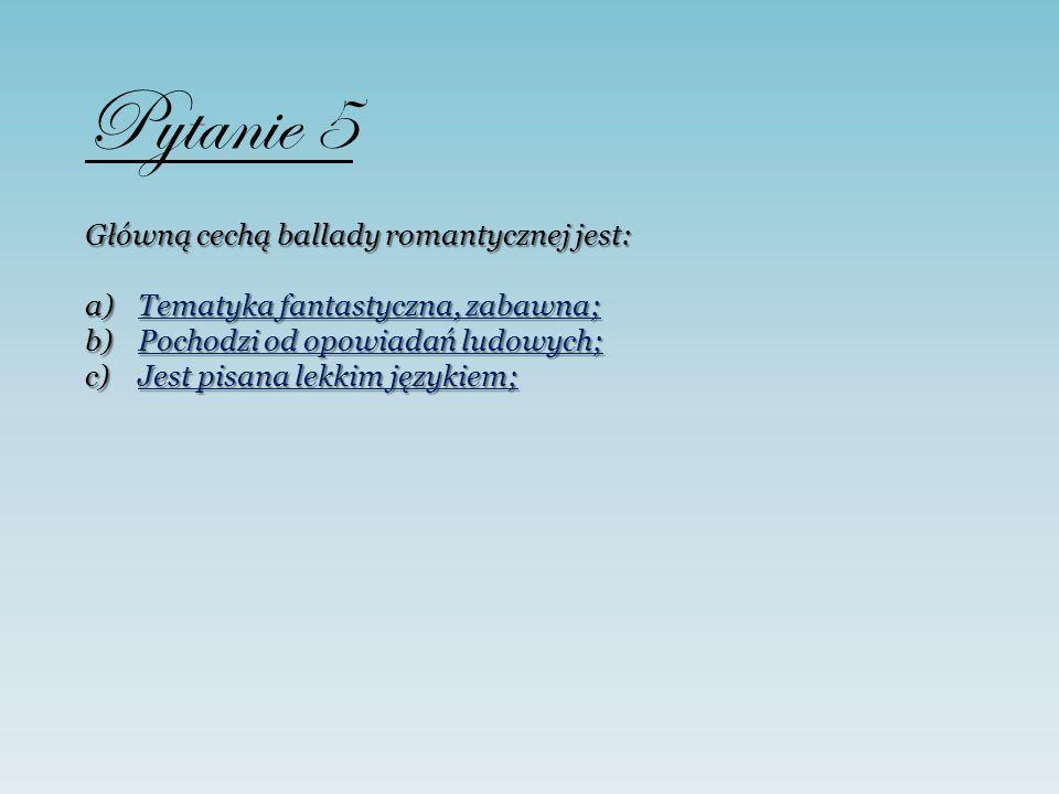 Pytanie 5 Główną cechą ballady romantycznej jest: a)Tematyka fantastyczna, zabawna; Tematyka fantastyczna, zabawna;Tematyka fantastyczna, zabawna; b)P