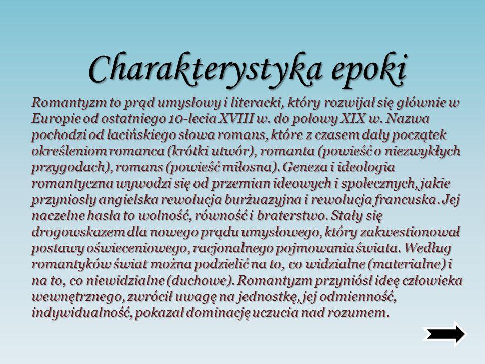 Charakterystyka epoki Romantyzm to prąd umysłowy i literacki, który rozwijał się głównie w Europie od ostatniego 10-lecia XVIII w. do połowy XIX w. Na