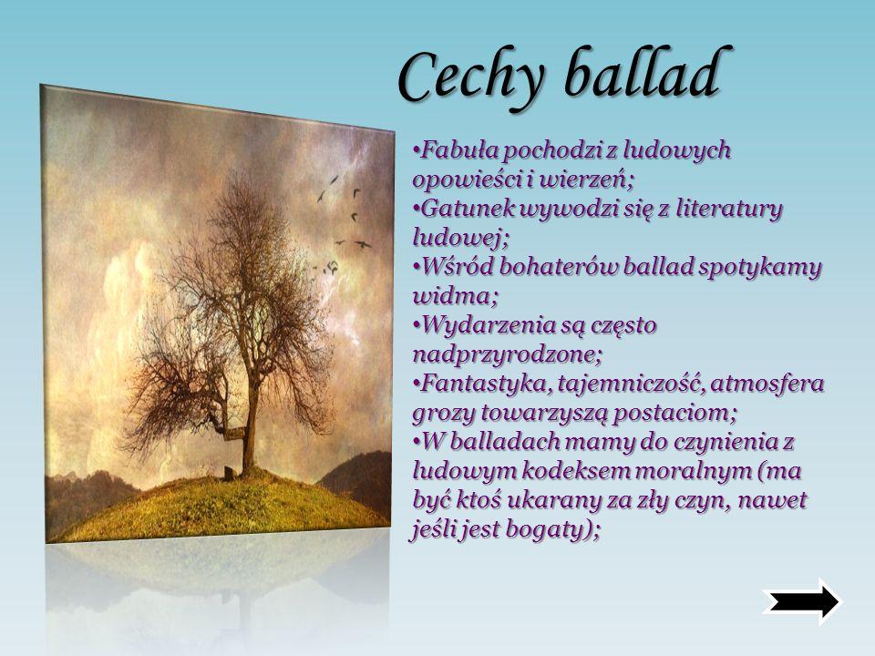 Cechy ballad Fabuła pochodzi z ludowych opowieści i wierzeń; Gatunek wywodzi się z literatury ludowej; Wśród bohaterów ballad spotykamy widma; Wydarze