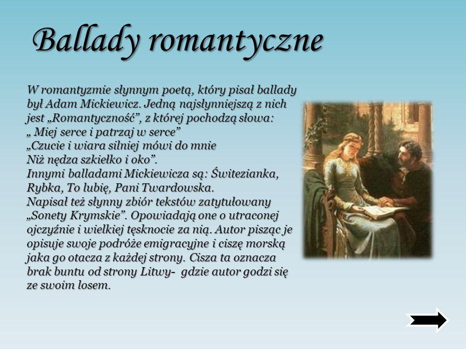 Ballady romantyczne W romantyzmie słynnym poetą, który pisał ballady był Adam Mickiewicz. Jedną najsłynniejszą z nich jest Romantyczność, z której poc
