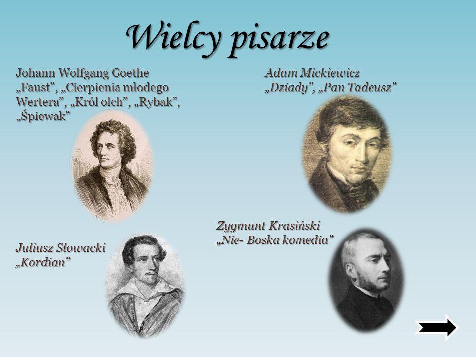 Wielcy pisarze Johann Wolfgang Goethe Faust, Cierpienia młodego Wertera, Król olch, Rybak, Śpiewak Adam Mickiewicz Dziady, Pan Tadeusz Juliusz Słowack