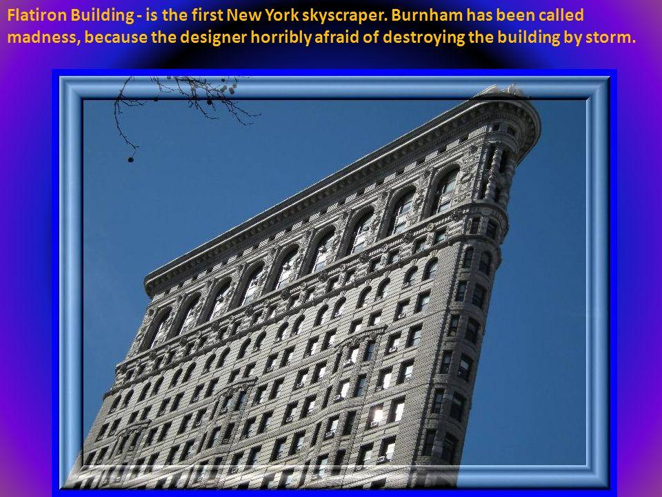 Flatiron Building - jest pierwszym nowojorskim wieżowcem. Został nazwany szaleństwem Burnhama, gdyż projektant koszmarnie bał się zniszczenia budynku