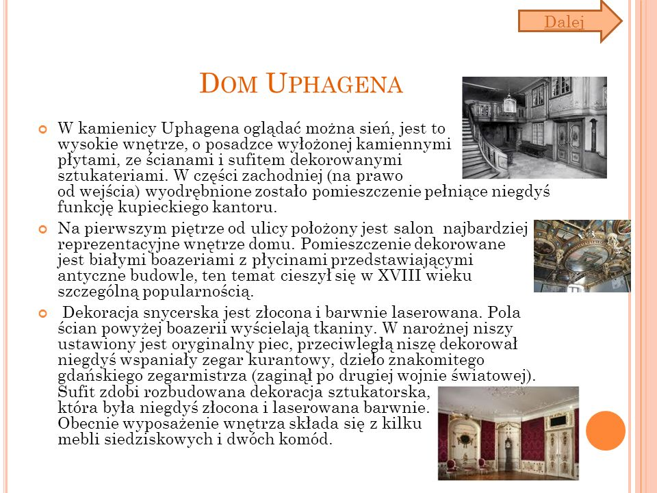 D OM U PHAGENA W kamienicy Uphagena oglądać można sień, jest to wysokie wnętrze, o posadzce wyłożonej kamiennymi płytami, ze ścianami i sufitem dekorowanymi sztukateriami.