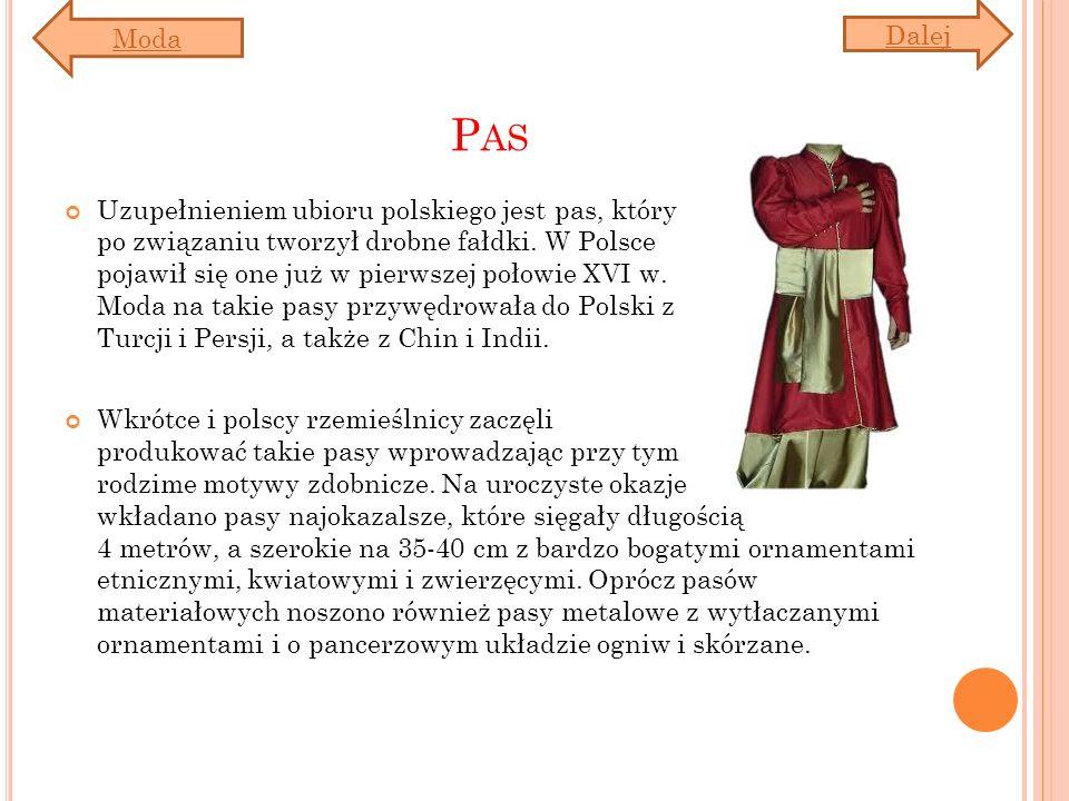 P AS Uzupełnieniem ubioru polskiego jest pas, który po związaniu tworzył drobne fałdki. W Polsce pojawił się one już w pierwszej połowie XVI w. Moda n