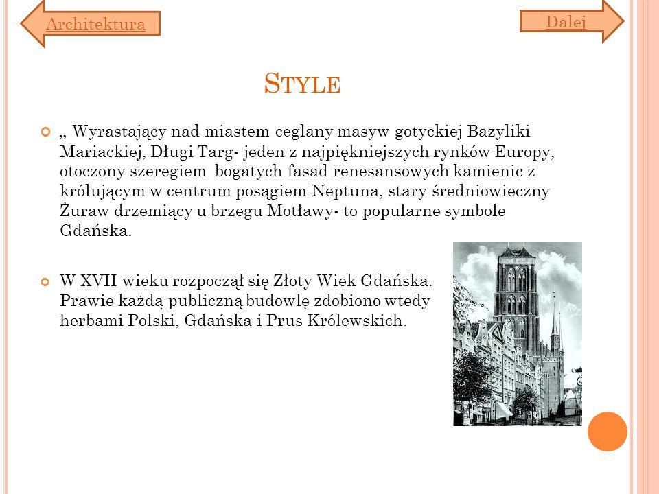 S TYLE Wyrastający nad miastem ceglany masyw gotyckiej Bazyliki Mariackiej, Długi Targ- jeden z najpiękniejszych rynków Europy, otoczony szeregiem bogatych fasad renesansowych kamienic z królującym w centrum posągiem Neptuna, stary średniowieczny Żuraw drzemiący u brzegu Motławy- to popularne symbole Gdańska.