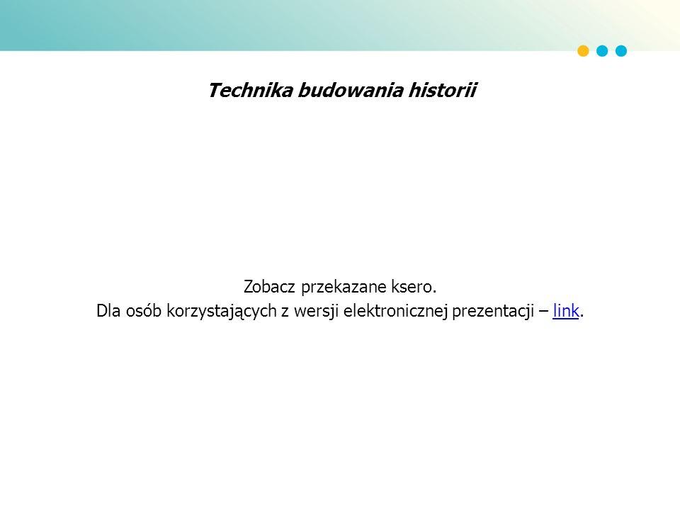 Technika budowania historii Zobacz przekazane ksero. Dla osób korzystających z wersji elektronicznej prezentacji – link.link