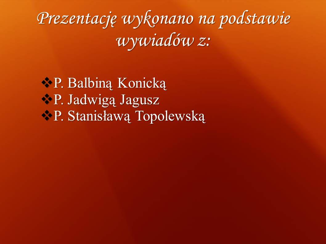 Prezentację wykonano na podstawie wywiadów z: P. Balbiną Konicką P. Balbiną Konicką P. Jadwigą Jagusz P. Jadwigą Jagusz P. Stanisławą Topolewską P. St