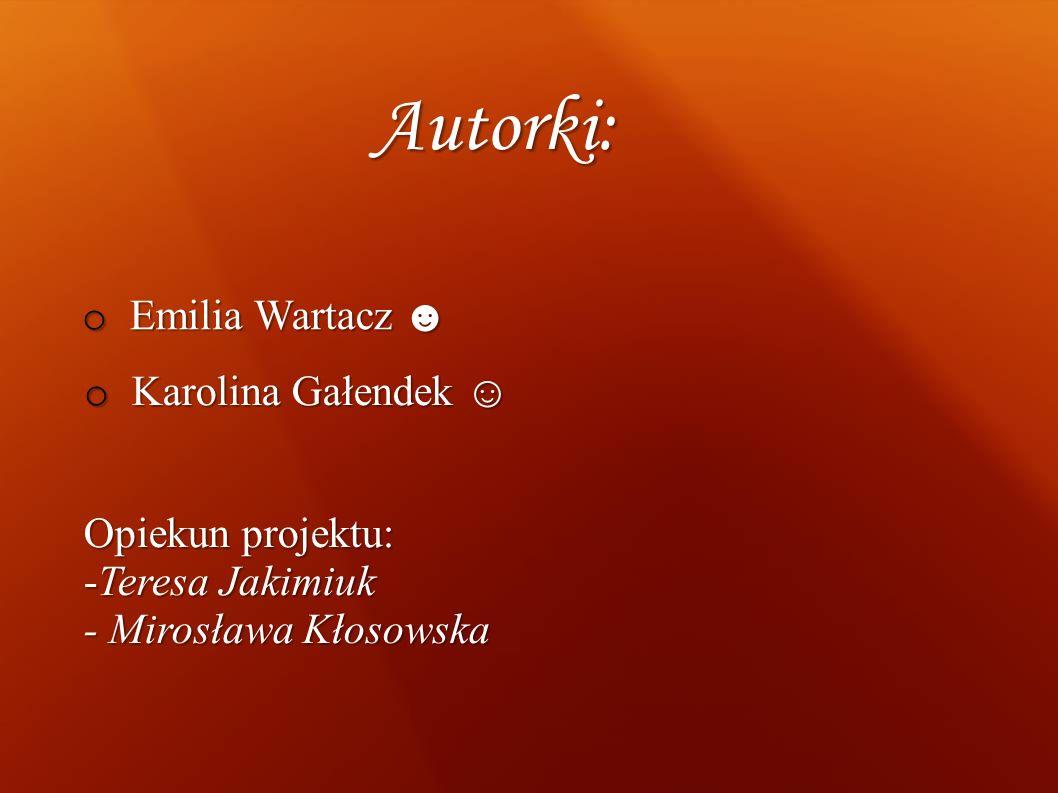 Autorki: o Emilia Wartacz o Emilia Wartacz o Karolina Gałendek o Karolina Gałendek Opiekun projektu: -Teresa Jakimiuk - Mirosława Kłosowska
