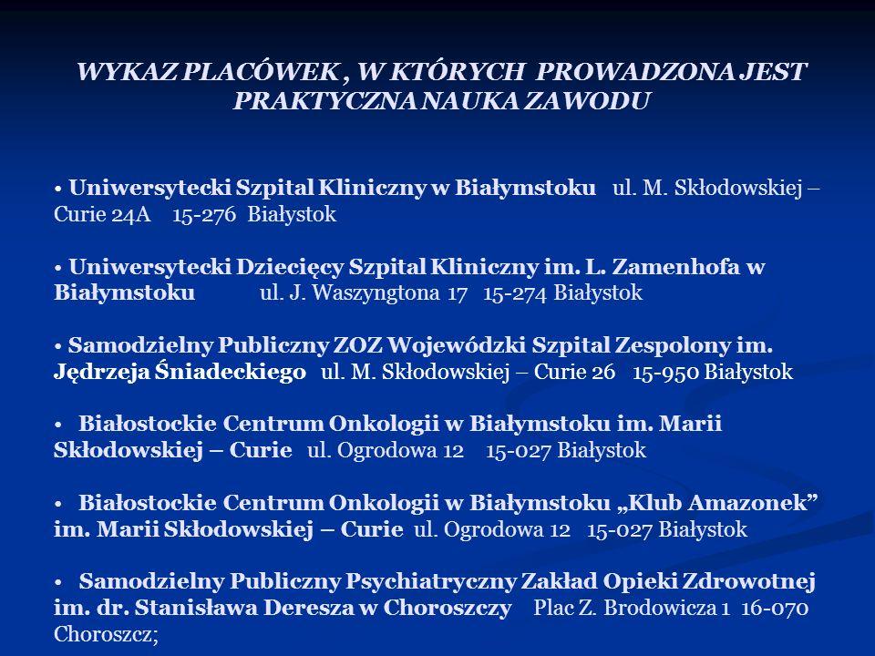 WYKAZ PLACÓWEK, W KTÓRYCH PROWADZONA JEST PRAKTYCZNA NAUKA ZAWODU Uniwersytecki Szpital Kliniczny w Białymstoku ul. M. Skłodowskiej – Curie 24A 15-276