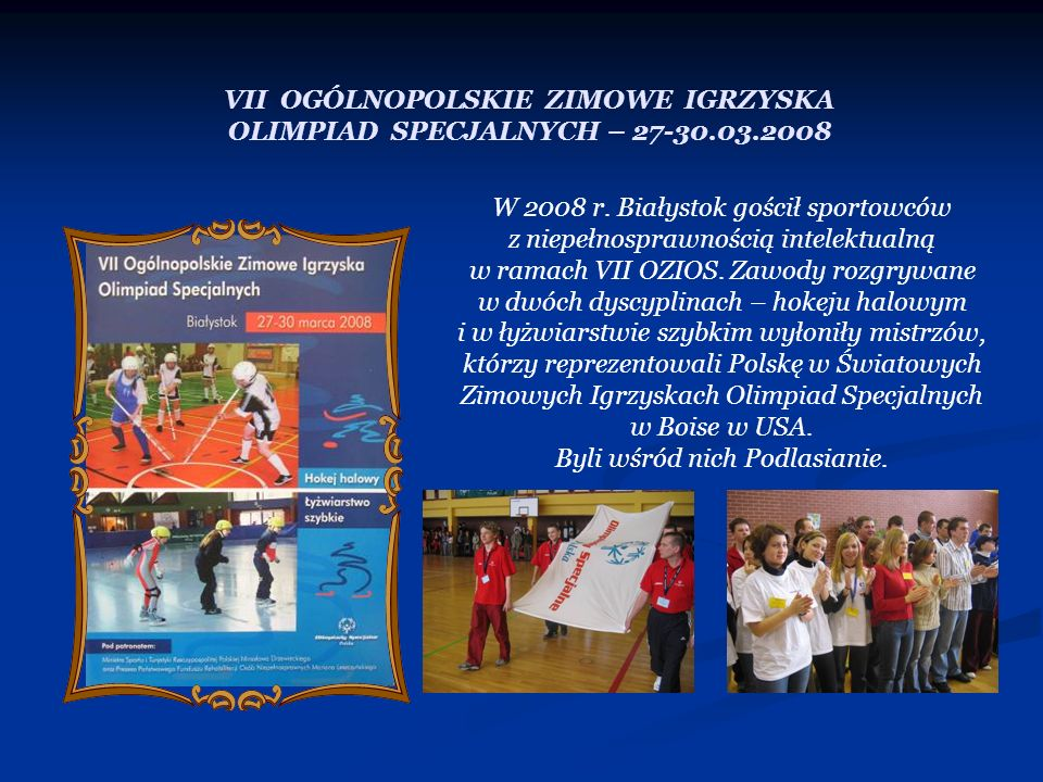 VII OGÓLNOPOLSKIE ZIMOWE IGRZYSKA OLIMPIAD SPECJALNYCH – 27-30.03.2008 W 2008 r. Białystok gościł sportowców z niepełnosprawnością intelektualną w ram