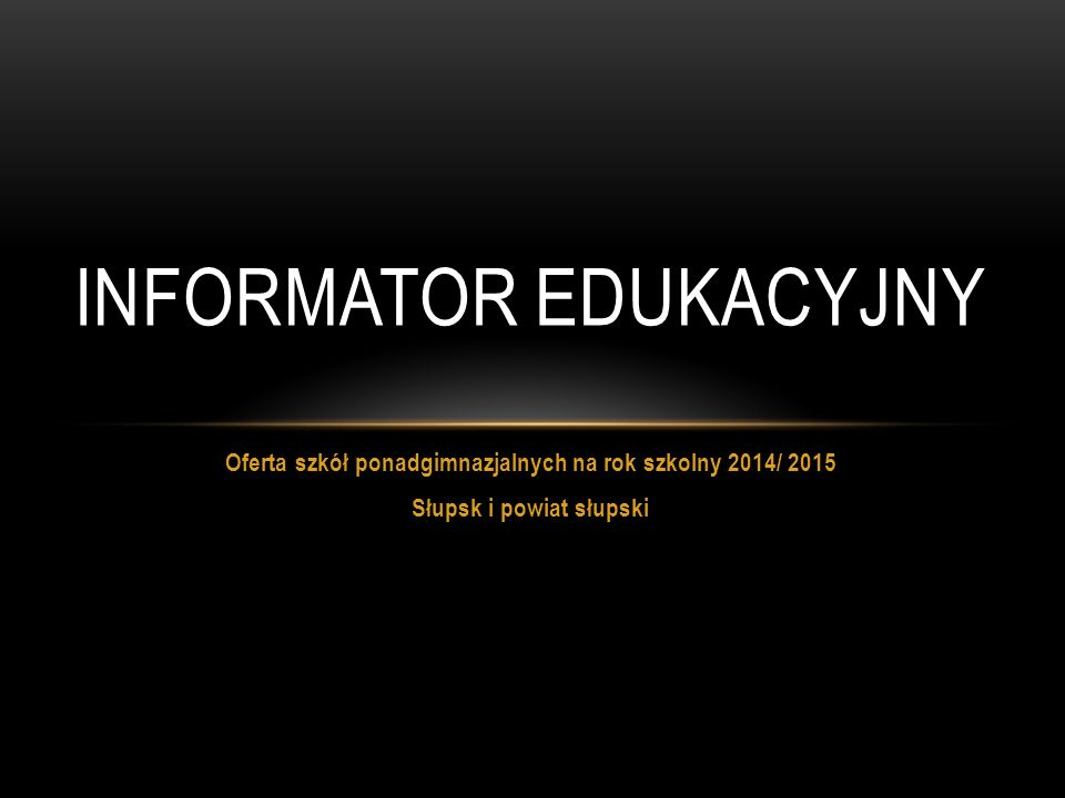Oferta szkół ponadgimnazjalnych na rok szkolny 2014/ 2015 Słupsk i powiat słupski INFORMATOR EDUKACYJNY