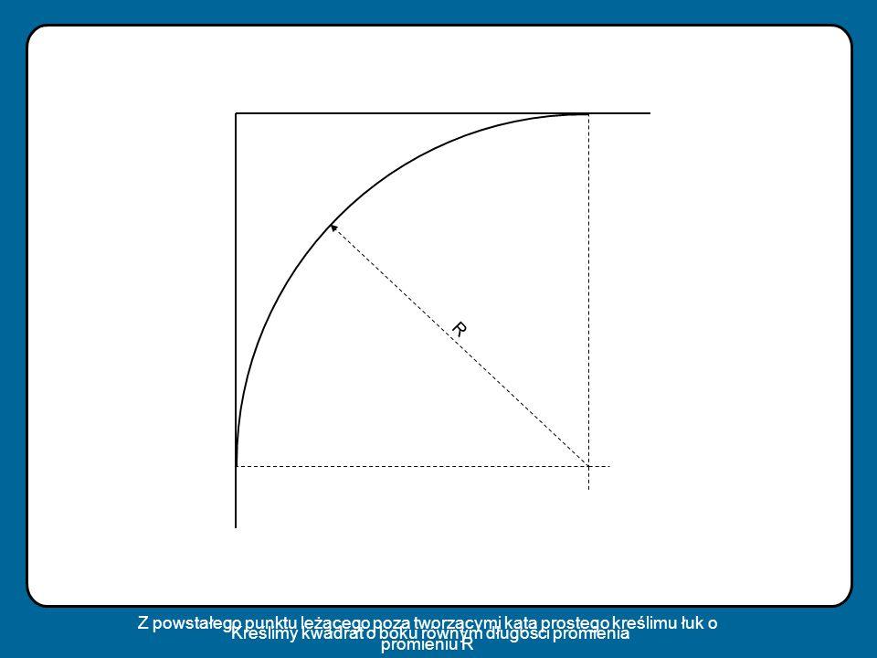 R Kreślimy kwadrat o boku równym długości promienia Z powstałego punktu leżącego poza tworzącymi kąta prostego kreślimu łuk o promieniu R
