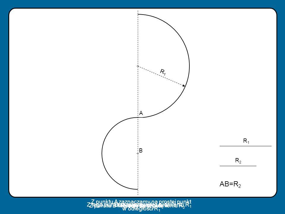 A B R1R1 R1R1 AB=R 2 R2R2 Z punktu A zaznaczamy na prostej punkt w odległości R 1 Rysujemy prostą Stawiamy punkty A i B Z tego punktu rysujemy łuk o p