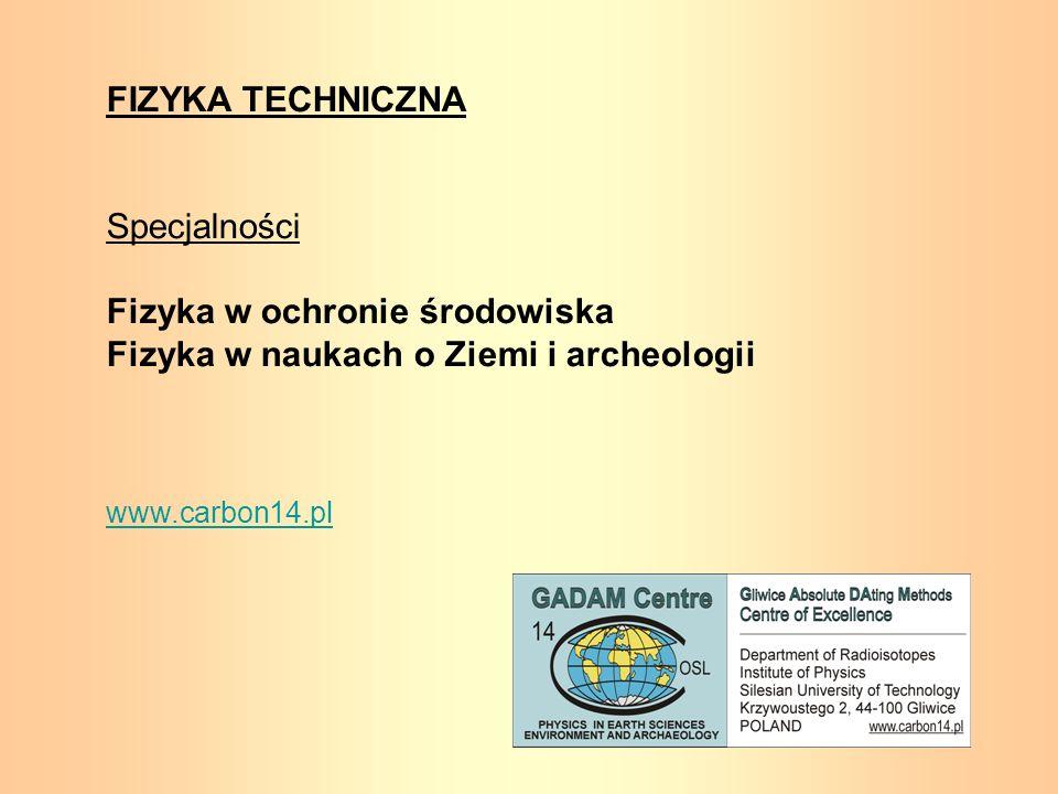 FIZYKA TECHNICZNA Specjalności Fizyka w ochronie środowiska Fizyka w naukach o Ziemi i archeologii www.carbon14.pl