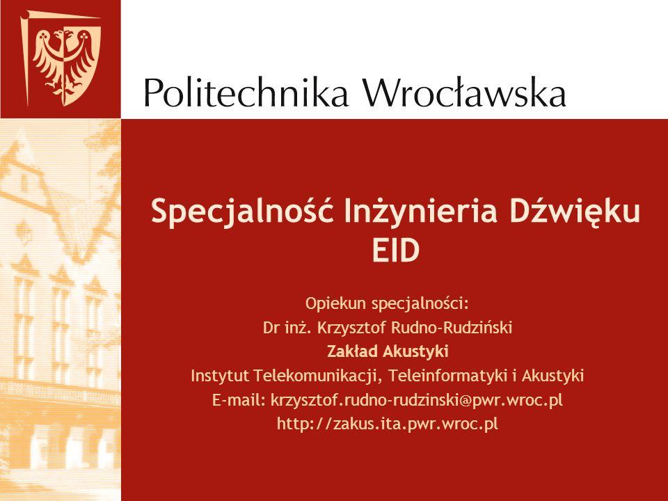 Specjalność Inżynieria Dźwięku EID Opiekun specjalności: Dr inż. Krzysztof Rudno-Rudziński Zakład Akustyki Instytut Telekomunikacji, Teleinformatyki i