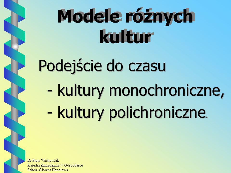 Dr Piotr Wachowiak Katedra Zarządzania w Gospodarce Szkoła Główna Handlowa Modele różnych kultur Podejście do czasu - kultury monochroniczne, - kultury polichroniczne.