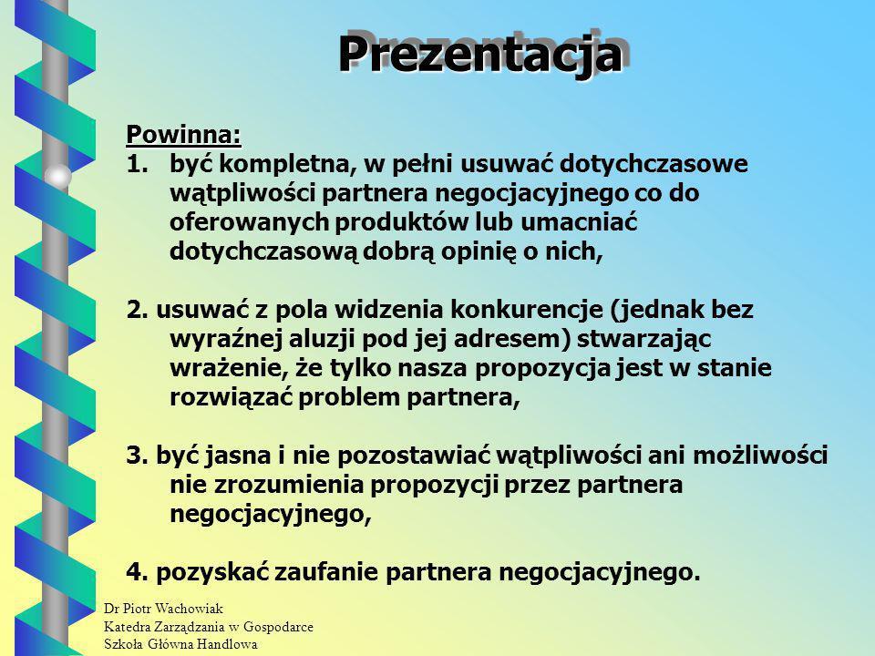 Dr Piotr Wachowiak Katedra Zarządzania w Gospodarce Szkoła Główna Handlowa PrezentacjaPrezentacja Powinna: 1.być kompletna, w pełni usuwać dotychczasowe wątpliwości partnera negocjacyjnego co do oferowanych produktów lub umacniać dotychczasową dobrą opinię o nich, 2.