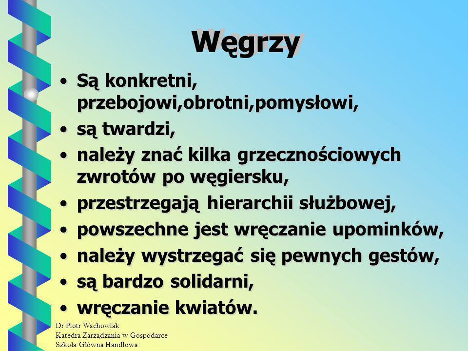 Dr Piotr Wachowiak Katedra Zarządzania w Gospodarce Szkoła Główna Handlowa Węgrzy Są konkretni, przebojowi,obrotni,pomysłowi, są twardzi, należy znać kilka grzecznościowych zwrotów po węgiersku, przestrzegają hierarchii służbowej, powszechne jest wręczanie upominków, należy wystrzegać się pewnych gestów, są bardzo solidarni, wręczanie kwiatów.