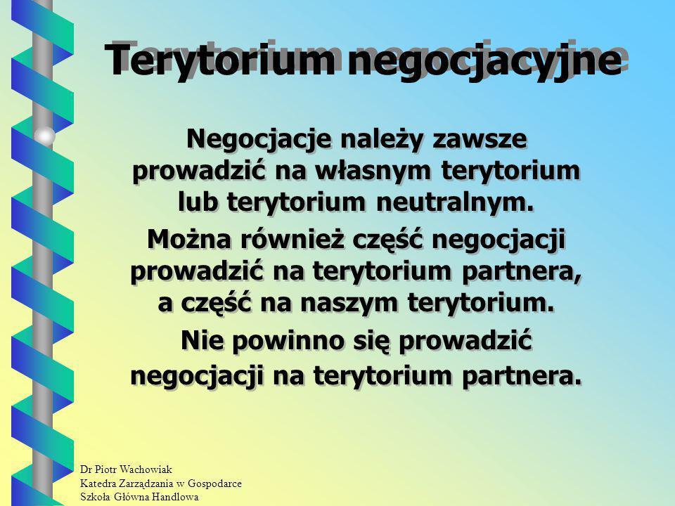 Dr Piotr Wachowiak Katedra Zarządzania w Gospodarce Szkoła Główna Handlowa Terytorium negocjacyjne Negocjacje należy zawsze prowadzić na własnym terytorium lub terytorium neutralnym.