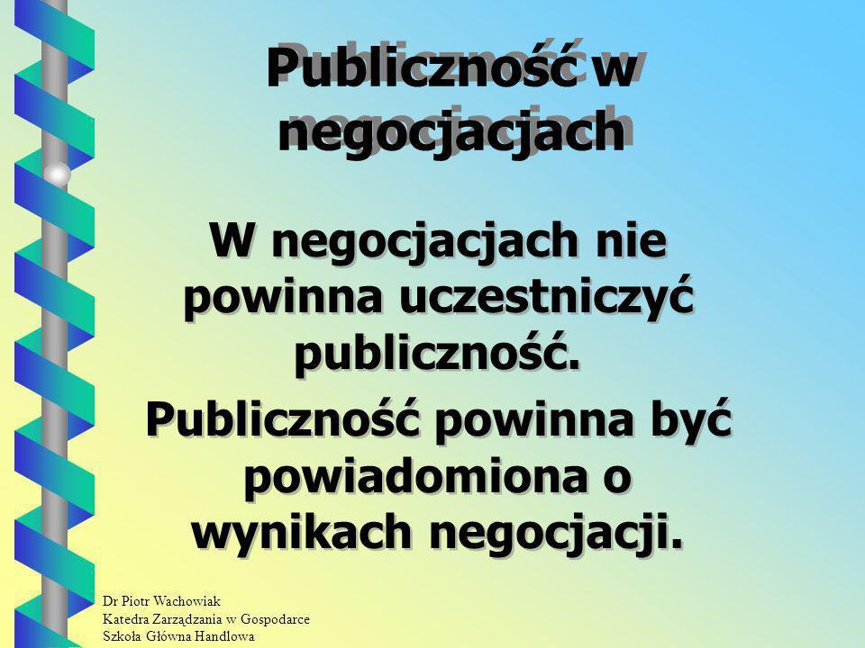 Dr Piotr Wachowiak Katedra Zarządzania w Gospodarce Szkoła Główna Handlowa Publiczność w negocjacjach W negocjacjach nie powinna uczestniczyć publiczność.