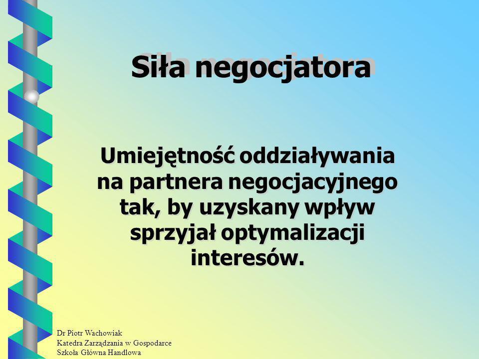 Dr Piotr Wachowiak Katedra Zarządzania w Gospodarce Szkoła Główna Handlowa Siła negocjatora Umiejętność oddziaływania na partnera negocjacyjnego tak, by uzyskany wpływ sprzyjał optymalizacji interesów.