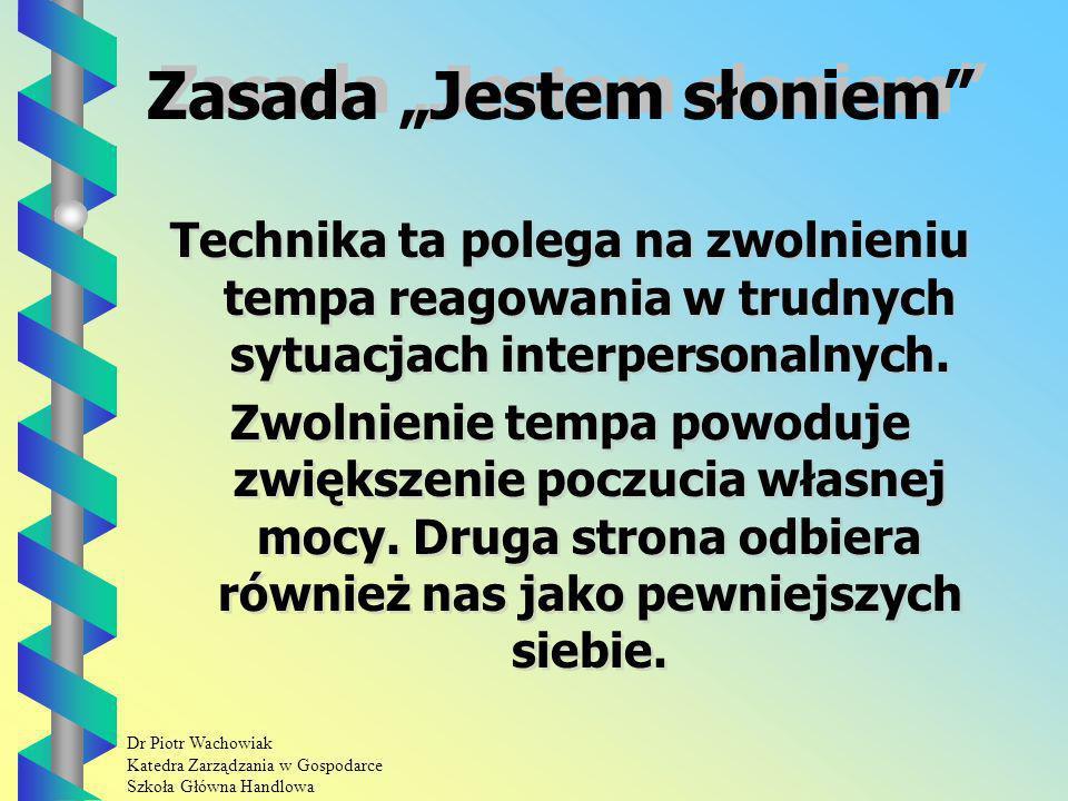 Dr Piotr Wachowiak Katedra Zarządzania w Gospodarce Szkoła Główna Handlowa Zasada Jestem słoniem Technika ta polega na zwolnieniu tempa reagowania w trudnych sytuacjach interpersonalnych.