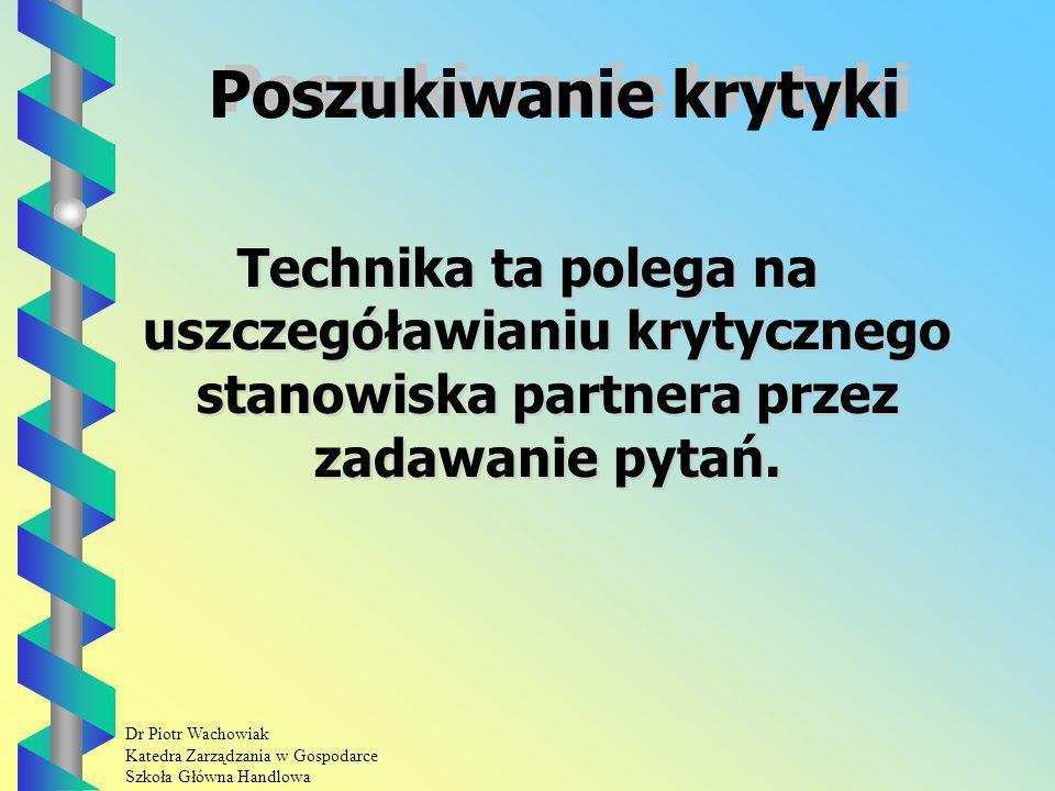 Dr Piotr Wachowiak Katedra Zarządzania w Gospodarce Szkoła Główna Handlowa Poszukiwanie krytyki Technika ta polega na uszczegóławianiu krytycznego stanowiska partnera przez zadawanie pytań.