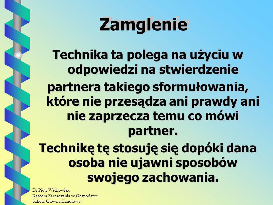 Dr Piotr Wachowiak Katedra Zarządzania w Gospodarce Szkoła Główna Handlowa Zamglenie Technika ta polega na użyciu w odpowiedzi na stwierdzenie partnera takiego sformułowania, które nie przesądza ani prawdy ani nie zaprzecza temu co mówi partner.