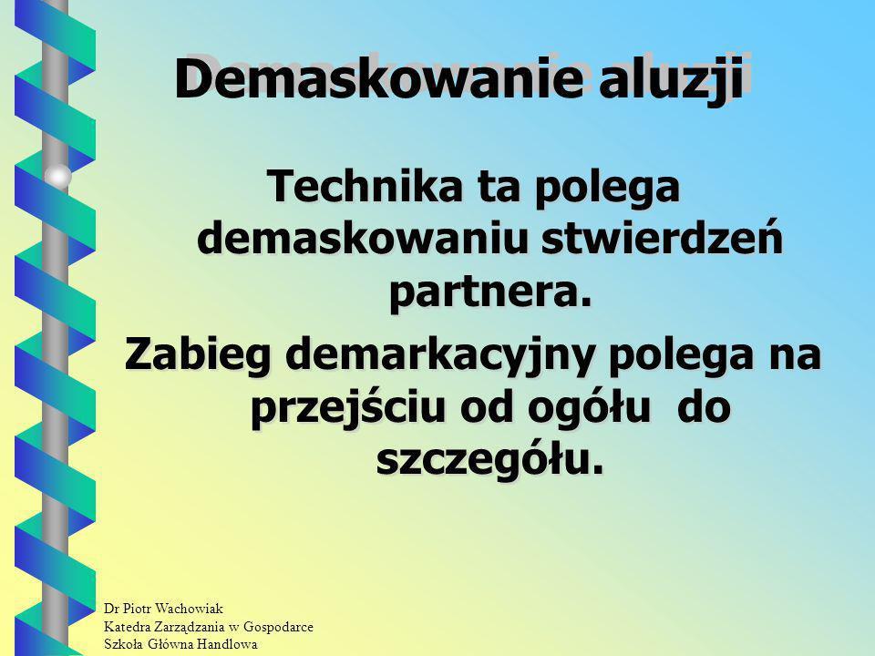 Dr Piotr Wachowiak Katedra Zarządzania w Gospodarce Szkoła Główna Handlowa Demaskowanie aluzji Technika ta polega demaskowaniu stwierdzeń partnera.