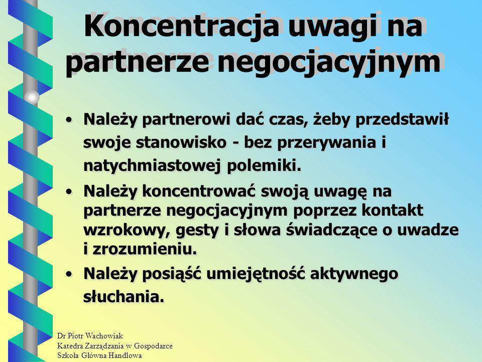 Dr Piotr Wachowiak Katedra Zarządzania w Gospodarce Szkoła Główna Handlowa Koncentracja uwagi na partnerze negocjacyjnym Należy partnerowi dać czas, żeby przedstawił swoje stanowisko - bez przerywania i natychmiastowej polemiki.