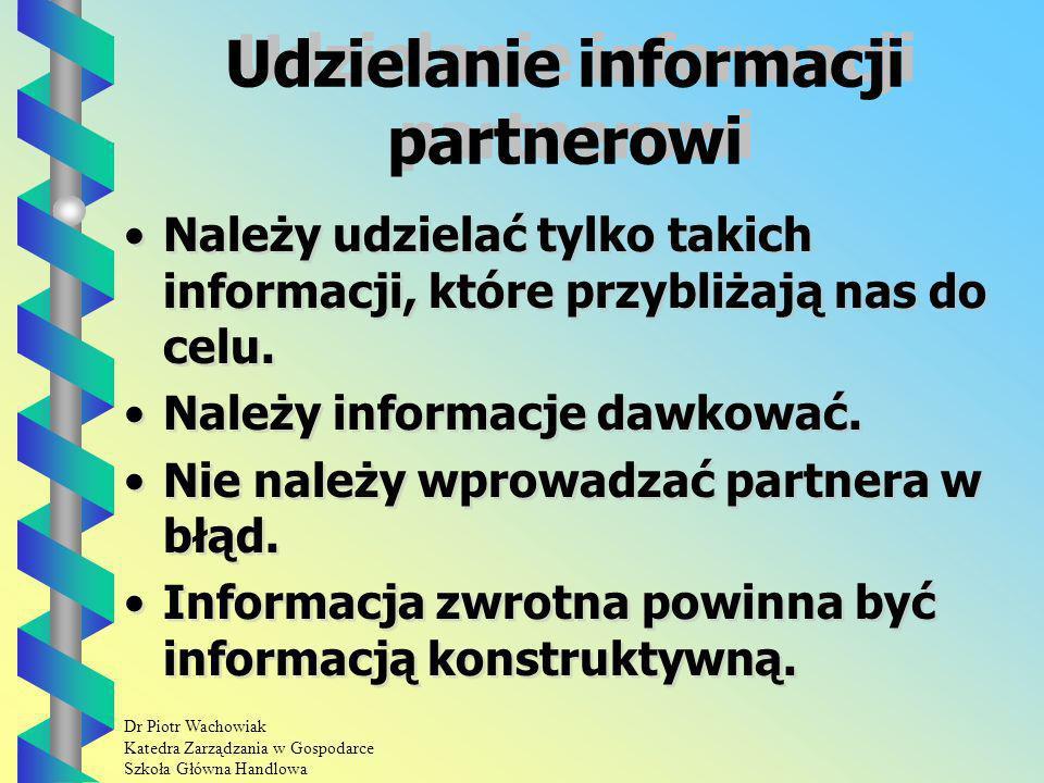 Dr Piotr Wachowiak Katedra Zarządzania w Gospodarce Szkoła Główna Handlowa Udzielanie informacji partnerowi Należy udzielać tylko takich informacji, które przybliżają nas do celu.