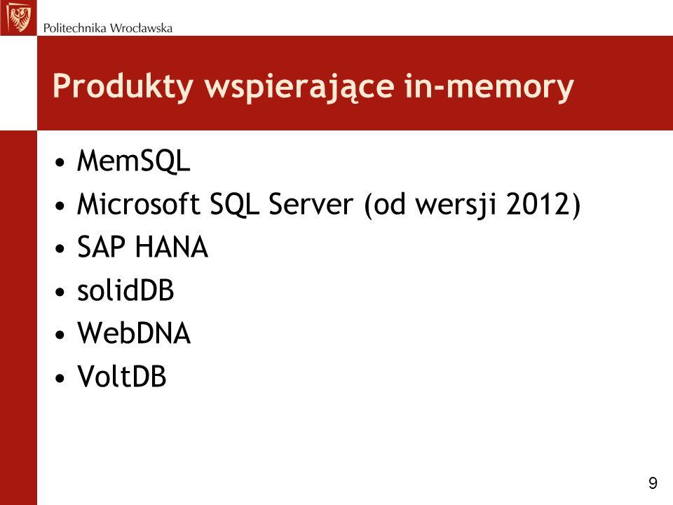 Produkty wspierające in-memory MemSQL Microsoft SQL Server (od wersji 2012) SAP HANA solidDB WebDNA VoltDB 9