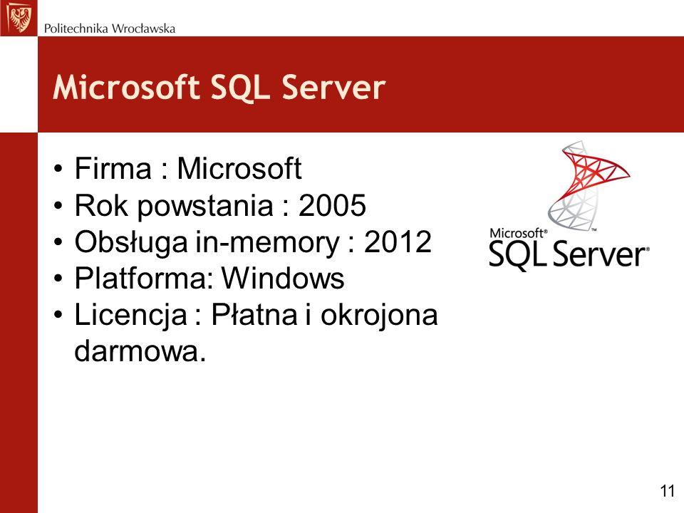 Microsoft SQL Server Firma : Microsoft Rok powstania : 2005 Obsługa in-memory : 2012 Platforma: Windows Licencja : Płatna i okrojona darmowa. 11