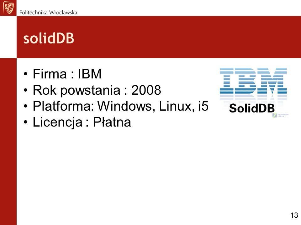 solidDB Firma : IBM Rok powstania : 2008 Platforma: Windows, Linux, i5 Licencja : Płatna 13