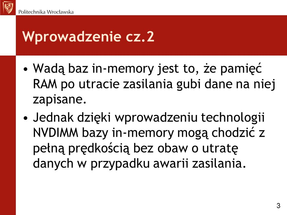 Wprowadzenie cz.2 Wadą baz in-memory jest to, że pamięć RAM po utracie zasilania gubi dane na niej zapisane. Jednak dzięki wprowadzeniu technologii NV