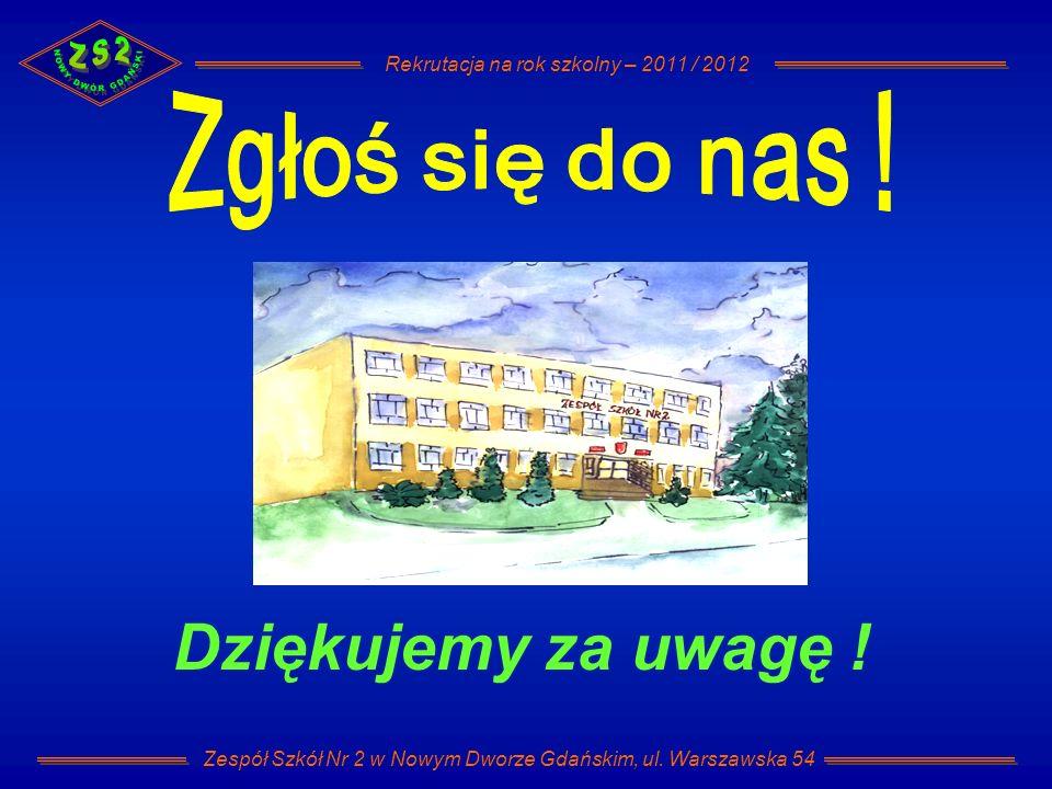 Rekrutacja na rok szkolny – 2011 / 2012 Zespół Szkół Nr 2 w Nowym Dworze Gdańskim, ul. Warszawska 54 Dziękujemy za uwagę !