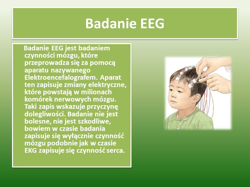 Badanie EEG Badanie EEG jest badaniem czynności mózgu, które przeprowadza się za pomocą aparatu nazywanego Elektroencefalografem.