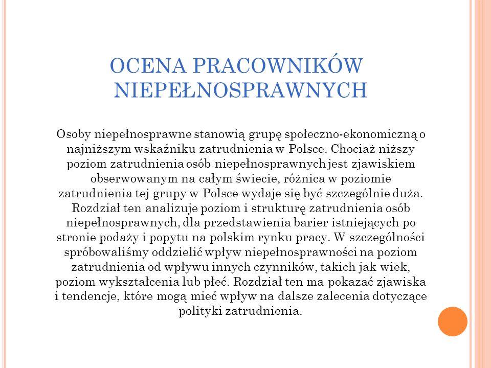 OCENA PRACOWNIKÓW NIEPEŁNOSPRAWNYCH Osoby niepełnosprawne stanowią grupę społeczno-ekonomiczną o najniższym wskaźniku zatrudnienia w Polsce. Chociaż n