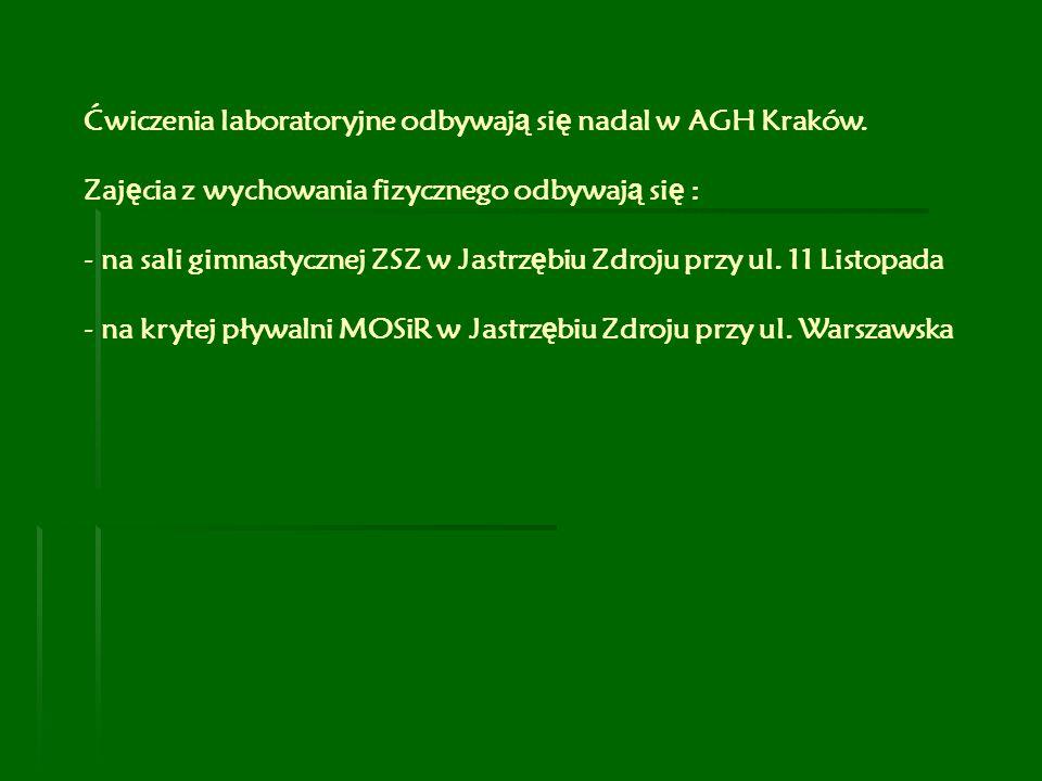Ćwiczenia laboratoryjne odbywaj ą si ę nadal w AGH Kraków. Zaj ę cia z wychowania fizycznego odbywaj ą si ę : - na sali gimnastycznej ZSZ w Jastrz ę b