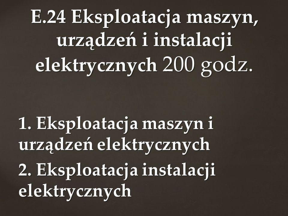 1. Eksploatacja maszyn i urządzeń elektrycznych 2. Eksploatacja instalacji elektrycznych E.24 Eksploatacja maszyn, urządzeń i instalacji elektrycznych