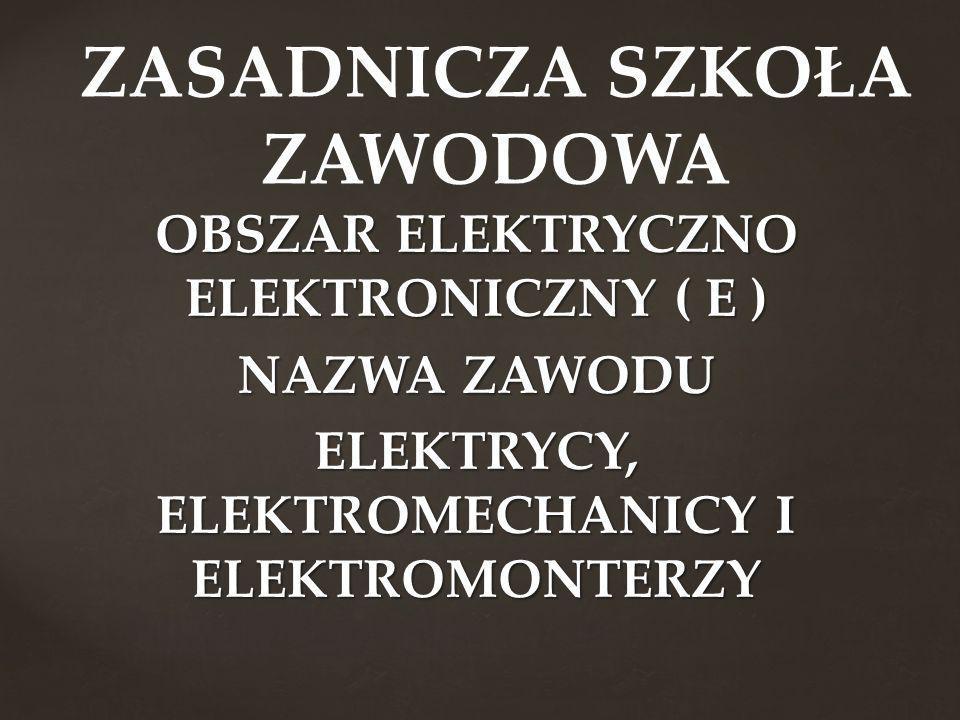 OBSZAR ELEKTRYCZNO ELEKTRONICZNY ( E ) NAZWA ZAWODU ELEKTRYCY, ELEKTROMECHANICY I ELEKTROMONTERZY ZASADNICZA SZKOŁA ZAWODOWA