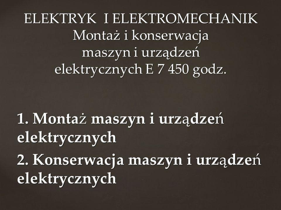 1. Montaż maszyn i urządzeń elektrycznych 2. Konserwacja maszyn i urządzeń elektrycznych ELEKTRYK I ELEKTROMECHANIK Montaż i konserwacja maszyn i urzą