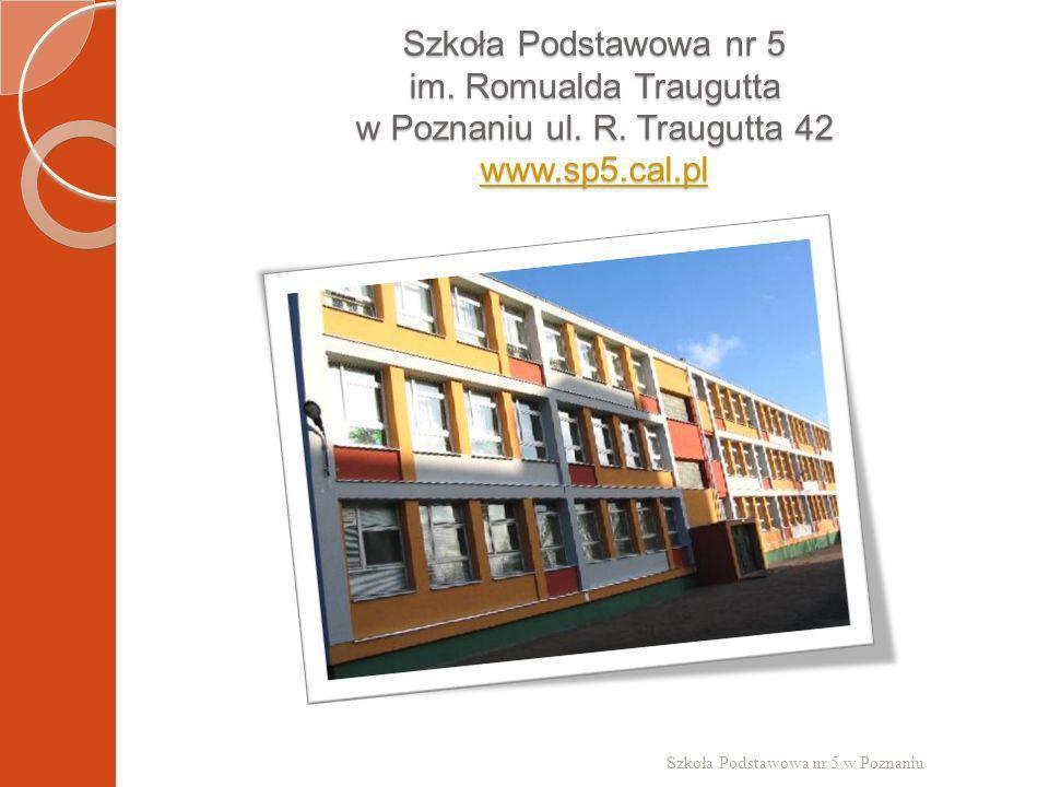 Szkoła Podstawowa nr 5 im. Romualda Traugutta w Poznaniu ul. R. Traugutta 42 www.sp5.cal.pl www.sp5.cal.pl Szkoła Podstawowa nr 5 w Poznaniu