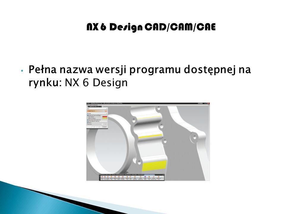NX 6 Design CAD/CAM/CAE Pełna nazwa wersji programu dostępnej na rynku: NX 6 Design
