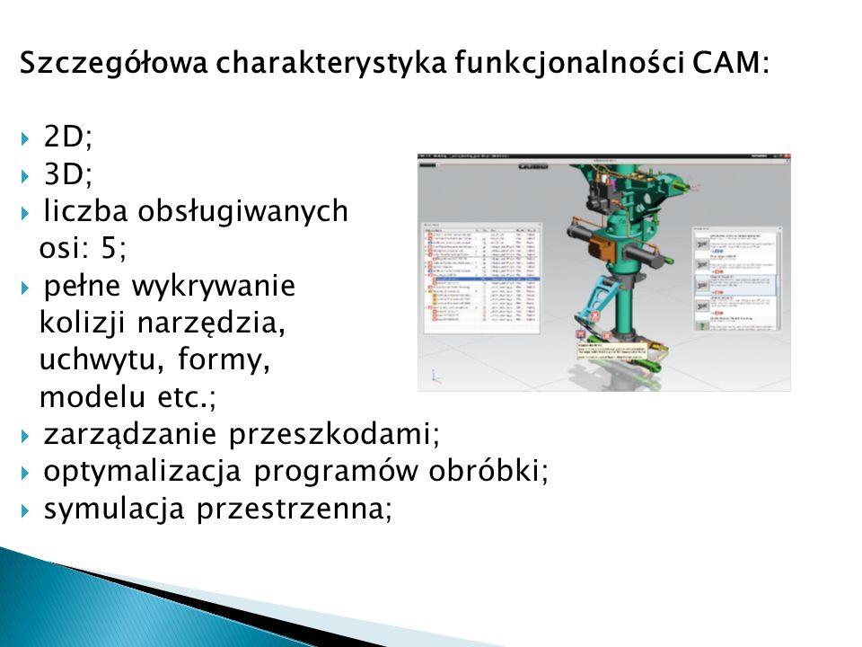 Szczegółowa charakterystyka funkcjonalności CAM: 2D; 3D; liczba obsługiwanych osi: 5; pełne wykrywanie kolizji narzędzia, uchwytu, formy, modelu etc.;